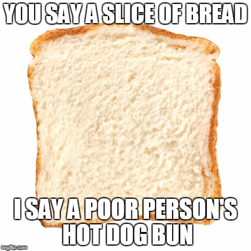 Bread slice | YOU SAY A SLICE OF BREAD I SAY A POOR PERSON'S HOT DOG BUN | image tagged in bread,memes,hot dog bun | made w/ Imgflip meme maker