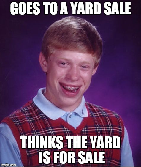 Bad Luck Brian yard sale | GOES TO A YARD SALE THINKS THE YARD IS FOR SALE | image tagged in memes,bad luck brian,yard sale | made w/ Imgflip meme maker