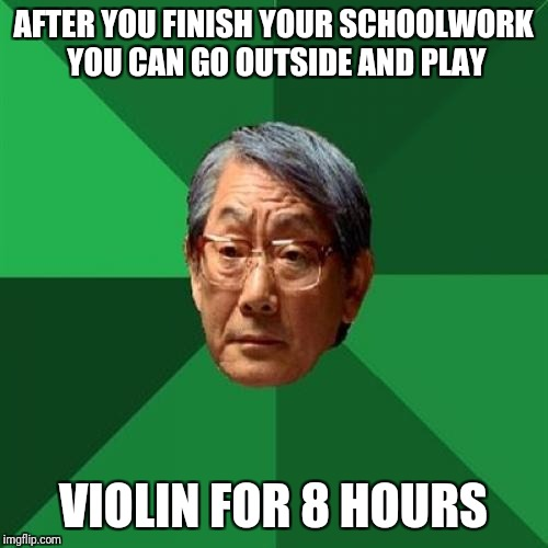 High Expectations Asian Father Meme | AFTER YOU FINISH YOUR SCHOOLWORK YOU CAN GO OUTSIDE AND PLAY VIOLIN FOR 8 HOURS | image tagged in memes,high expectations asian father | made w/ Imgflip meme maker