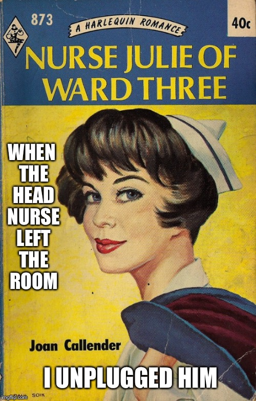 WHEN THE HEAD NURSE LEFT THE ROOM I UNPLUGGED HIM | made w/ Imgflip meme maker