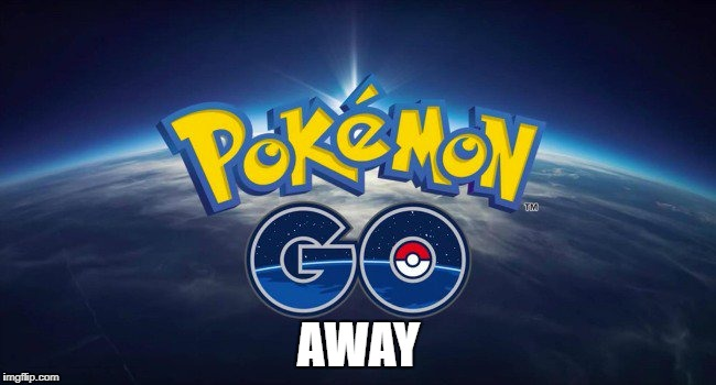 Pokemon Go Away | AWAY | image tagged in pokemon go,go away,pokemon | made w/ Imgflip meme maker