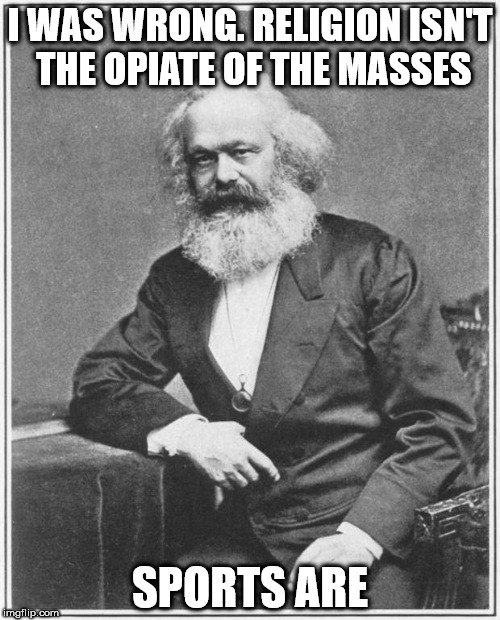 Karl Marx Meme | I WAS WRONG. RELIGION ISN'T THE OPIATE OF THE MASSES SPORTS ARE | image tagged in karl marx meme | made w/ Imgflip meme maker