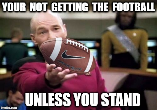 Picard Football | YOUR  NOT  GETTING  THE  FOOTBALL UNLESS YOU STAND | image tagged in picard football | made w/ Imgflip meme maker