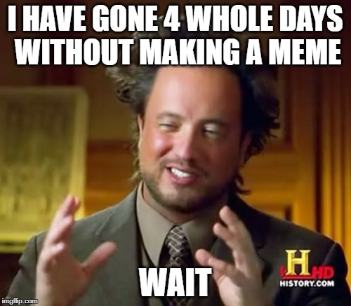 Ancient Aliens Meme | I HAVE GONE 4 WHOLE DAYS WITHOUT MAKING A MEME WAIT | image tagged in memes,ancient aliens | made w/ Imgflip meme maker