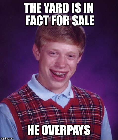 Bad Luck Brian Meme | THE YARD IS IN FACT FOR SALE HE OVERPAYS | image tagged in memes,bad luck brian | made w/ Imgflip meme maker