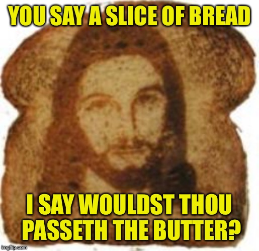 YOU SAY A SLICE OF BREAD I SAY WOULDST THOU PASSETH THE BUTTER? | made w/ Imgflip meme maker