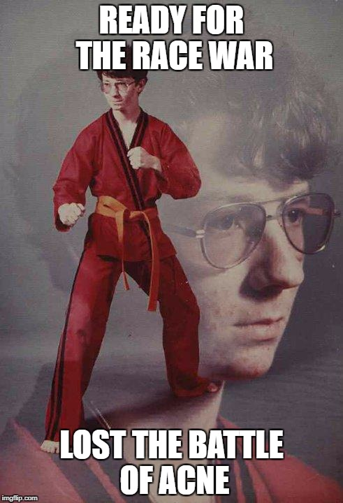 Karate Kyle | READY FOR THE RACE WAR LOST THE BATTLE OF ACNE | image tagged in memes,karate kyle | made w/ Imgflip meme maker