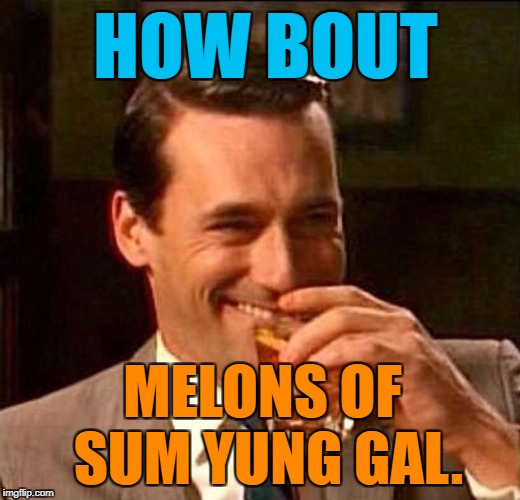 Laughing Don Draper | HOW BOUT MELONS OF SUM YUNG GAL. | image tagged in laughing don draper | made w/ Imgflip meme maker