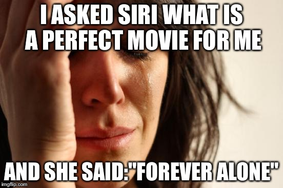 "Then i asked Cortana and she said... Virgin for life. | I ASKED SIRI WHAT IS A PERFECT MOVIE FOR ME AND SHE SAID:""FOREVER ALONE"" 