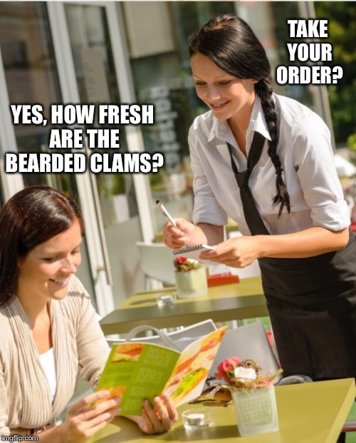 YES, HOW FRESH ARE THE BEARDED CLAMS? TAKE YOUR ORDER? | made w/ Imgflip meme maker