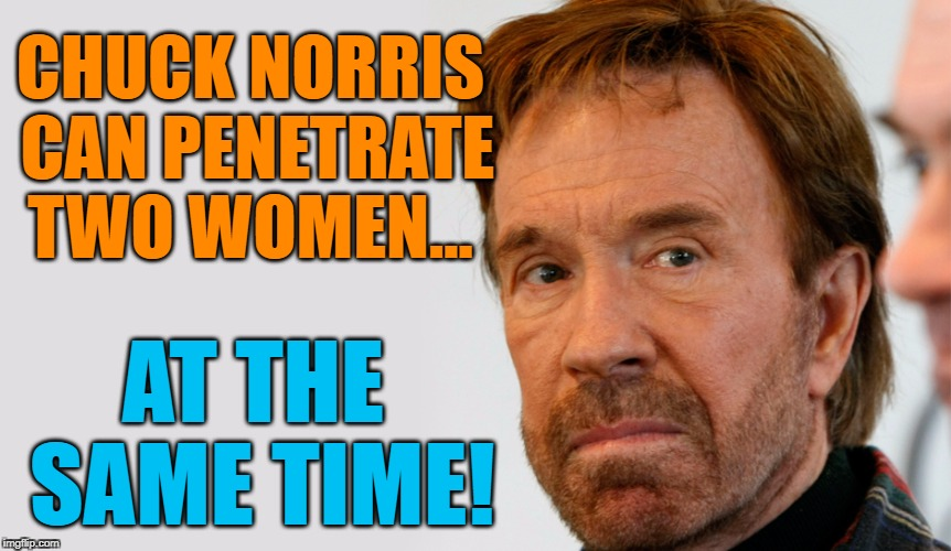 CHUCK NORRIS CAN PENETRATE TWO WOMEN... AT THE SAME TIME! | made w/ Imgflip meme maker