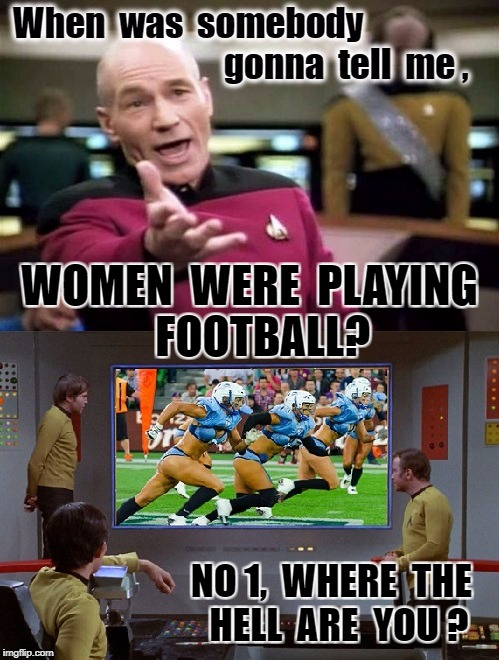 Football Women | WOMEN  WERE  PLAYING   FOOTBALL? NO 1,  WHERE  THE  HELL  ARE  YOU ? | image tagged in star trek | made w/ Imgflip meme maker