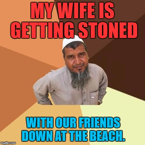 Ordinary Muslim Man | MY WIFE IS GETTING STONED WITH OUR FRIENDS DOWN AT THE BEACH. | image tagged in ordinary muslim man | made w/ Imgflip meme maker