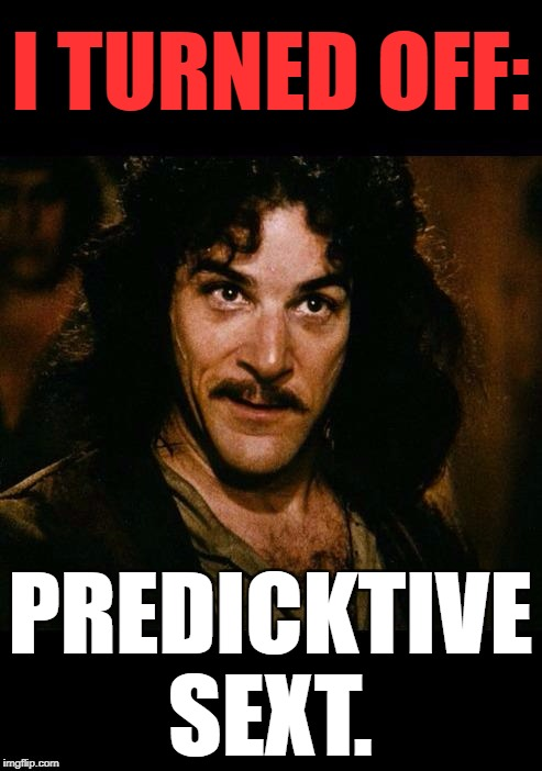 Iñigo Montoya | I TURNED OFF: PREDICKTIVE SEXT. | image tagged in iigo montoya | made w/ Imgflip meme maker