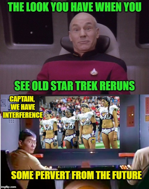 Reruns | CAPTAIN, WE HAVE INTERFERENCE SOME PERVERT FROM THE FUTURE | image tagged in star trek | made w/ Imgflip meme maker
