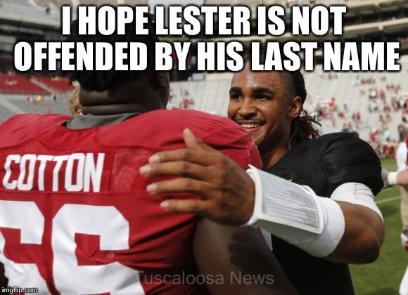 I HOPE LESTER IS NOT OFFENDED BY HIS LAST NAME | image tagged in memes,racism,black lives matter,liberals,lgbt | made w/ Imgflip meme maker