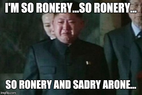 Like father, like son... | I'M SO RONERY...SO RONERY... SO RONERY AND SADRY ARONE... | image tagged in memes,kim jong un sad,team america,funny,psycho | made w/ Imgflip meme maker