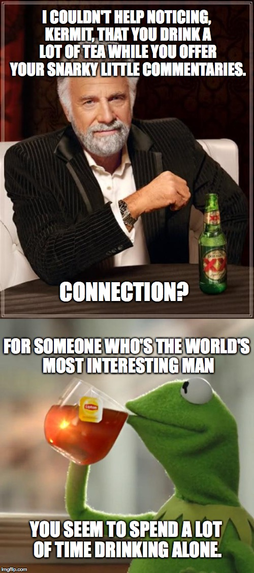 Meme Wars (From October 1st to 7th) A Pipe_Picasso and Raveniscool27 event! | I COULDN'T HELP NOTICING, KERMIT, THAT YOU DRINK A LOT OF TEA WHILE YOU OFFER YOUR SNARKY LITTLE COMMENTARIES. YOU SEEM TO SPEND A LOT OF TI | image tagged in memes,meme war,the most interesting man in the world,kermit | made w/ Imgflip meme maker