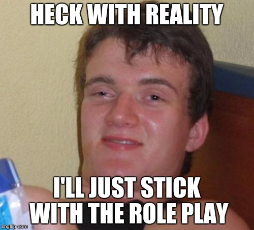 10 Guy Meme | HECK WITH REALITY I'LL JUST STICK WITH THE ROLE PLAY | image tagged in memes,10 guy | made w/ Imgflip meme maker