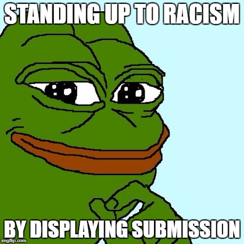 pepe | STANDING UP TO RACISM BY DISPLAYING SUBMISSION | image tagged in pepe | made w/ Imgflip meme maker