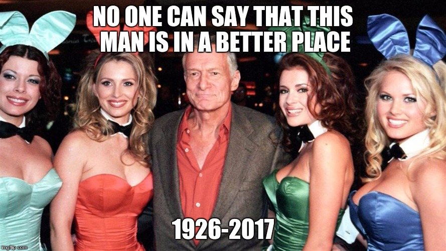 R.I.P Hugh Hefner | NO ONE CAN SAY THAT THIS MAN IS IN A BETTER PLACE 1926-2017 | image tagged in memes,playboy,hugh hefner,death | made w/ Imgflip meme maker