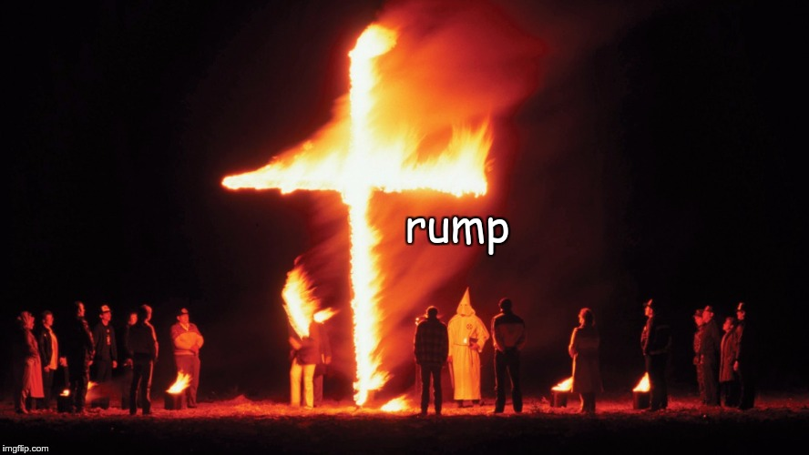 Trump | rump | image tagged in trump,kkk,hate,fear,nazi | made w/ Imgflip meme maker