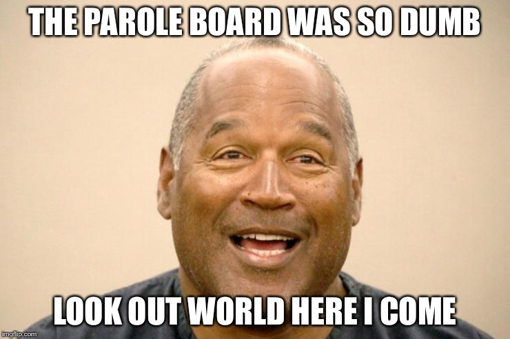 THE PAROLE BOARD WAS SO DUMB LOOK OUT WORLD HERE I COME | image tagged in happy oj simpson | made w/ Imgflip meme maker