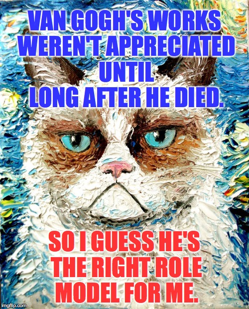 Someone went to a lot of trouble to preserve Grumpy's mood on a starry night. | VAN GOGH'S WORKS WEREN'T APPRECIATED UNTIL LONG AFTER HE DIED. SO I GUESS HE'S THE RIGHT ROLE MODEL FOR ME. | image tagged in grumpy cat van gogh,grumpy cat,van gogh,memes,cats | made w/ Imgflip meme maker