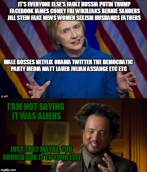 Hillary excuses | IT'S EVERYONE ELSE'S FAULT RUSSIA PUTIN TRUMP FACEBOOK JAMES COMEY FBI WIKILEAKS BERNIE SANDERS JILL STEIN FAKE NEWS WOMEN SEXISM HUSBANDS F | image tagged in hillary clinton 2016 | made w/ Imgflip meme maker