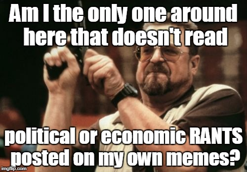 Am I The Only One Around Here Meme | Am I the only one around here that doesn't read political or economic RANTS posted on my own memes? | image tagged in memes,am i the only one around here,politics,economics,rants,its just a joke | made w/ Imgflip meme maker