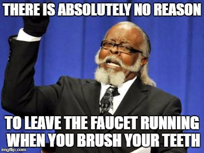 Too Damn High Meme | THERE IS ABSOLUTELY NO REASON TO LEAVE THE FAUCET RUNNING WHEN YOU BRUSH YOUR TEETH | image tagged in memes,too damn high | made w/ Imgflip meme maker