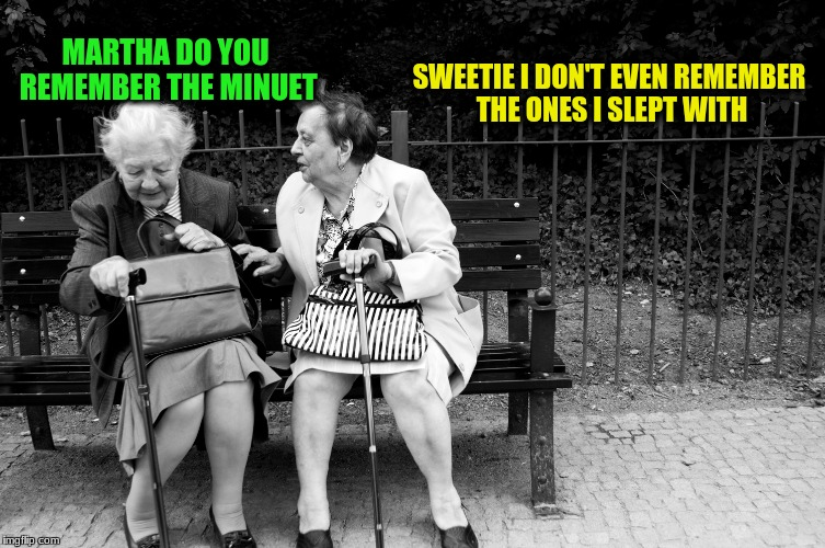 Two Different Dances! | SWEETIE I DON'T EVEN REMEMBER THE ONES I SLEPT WITH MARTHA DO YOU REMEMBER THE MINUET | image tagged in memes,old women talking,custom template | made w/ Imgflip meme maker