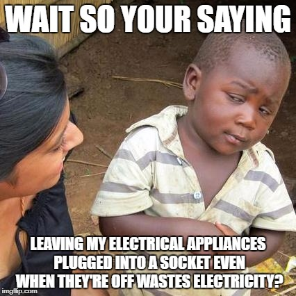 Third World Skeptical Kid Meme | WAIT SO YOUR SAYING LEAVING MY ELECTRICAL APPLIANCES PLUGGED INTO A SOCKET EVEN WHEN THEY'RE OFF WASTES ELECTRICITY? | image tagged in memes,third world skeptical kid | made w/ Imgflip meme maker