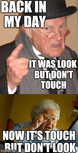 Old people  | BACK IN MY DAY IT WAS LOOK BUT DON'T TOUCH NOW IT'S TOUCH BUT DON'T LOOK | image tagged in grandma finds the internet,back in my day | made w/ Imgflip meme maker