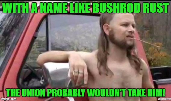 WITH A NAME LIKE BUSHROD RUST THE UNION PROBABLY WOULDN'T TAKE HIM! | made w/ Imgflip meme maker
