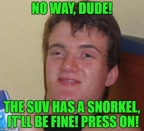10 Guy Meme | NO WAY, DUDE! THE SUV HAS A SNORKEL, IT'LL BE FINE! PRESS ON! | image tagged in memes,10 guy | made w/ Imgflip meme maker