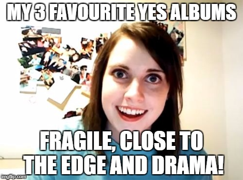 Overly Attached Girlfriend Meme | MY 3 FAVOURITE YES ALBUMS FRAGILE, CLOSE TO THE EDGE AND DRAMA! | image tagged in memes,overly attached girlfriend | made w/ Imgflip meme maker