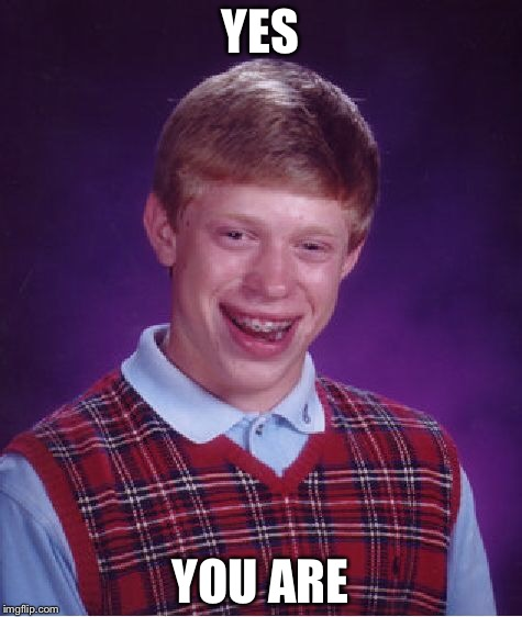 Bad Luck Brian Meme | YES YOU ARE | image tagged in memes,bad luck brian | made w/ Imgflip meme maker