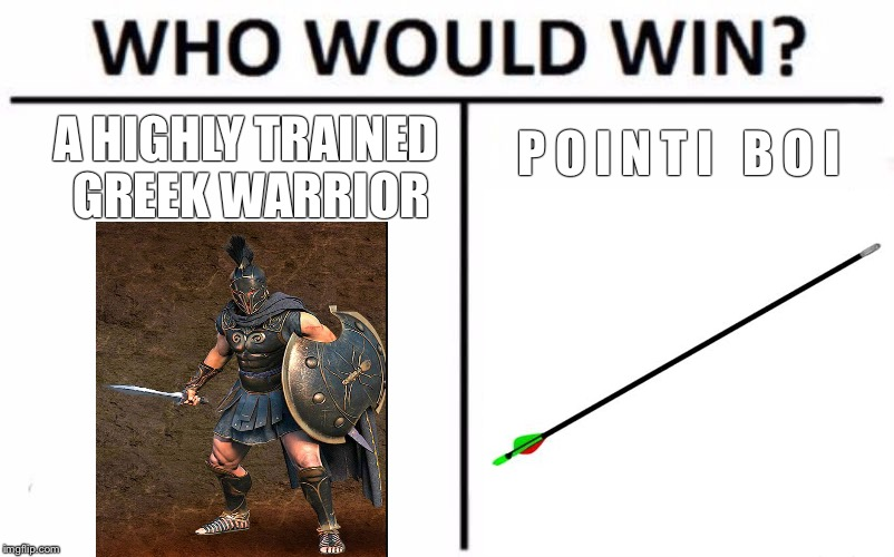 Who Would Win? Meme |  A HIGHLY TRAINED GREEK WARRIOR; P O I N T I   B O I | image tagged in who would win | made w/ Imgflip meme maker