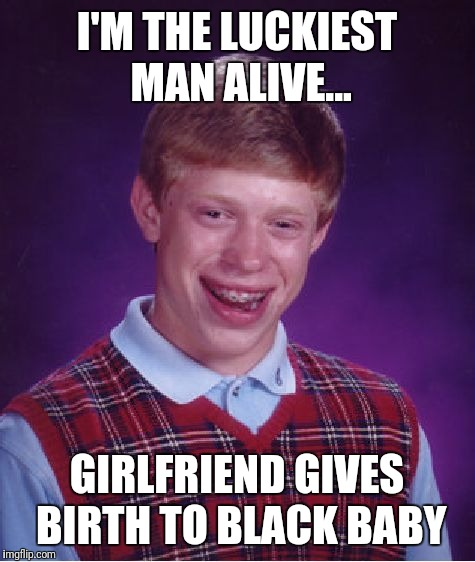 Bad Luck Brian Meme | I'M THE LUCKIEST MAN ALIVE... GIRLFRIEND GIVES BIRTH TO BLACK BABY | image tagged in memes,bad luck brian | made w/ Imgflip meme maker