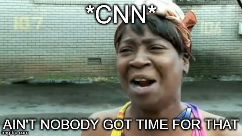 Aint Nobody Got Time For That Meme | *CNN* AIN'T NOBODY GOT TIME FOR THAT | image tagged in memes,aint nobody got time for that | made w/ Imgflip meme maker