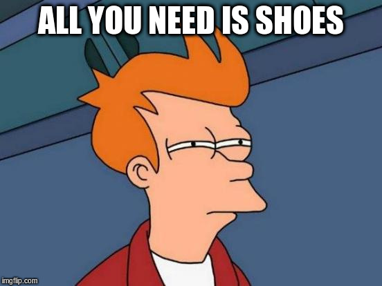 Futurama Fry Meme | ALL YOU NEED IS SHOES | image tagged in memes,futurama fry | made w/ Imgflip meme maker