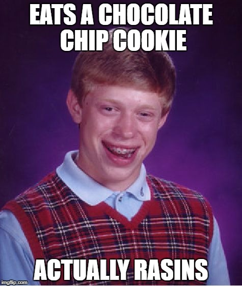 Bad Luck Brian Meme | EATS A CHOCOLATE CHIP COOKIE ACTUALLY RASINS | image tagged in memes,bad luck brian | made w/ Imgflip meme maker