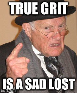 Back In My Day Meme | TRUE GRIT IS A SAD LOST | image tagged in memes,back in my day | made w/ Imgflip meme maker
