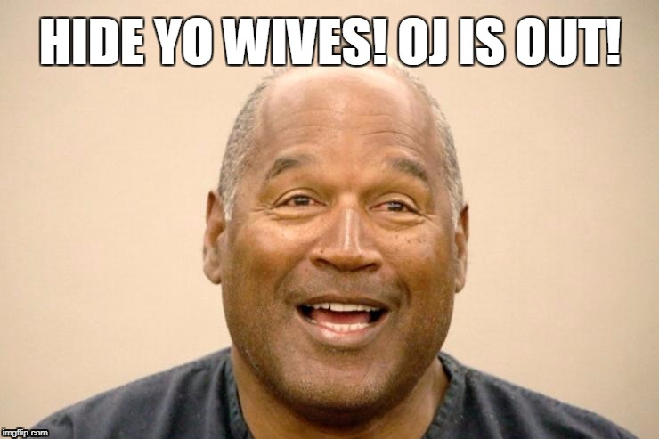 OJ is out! | HIDE YO WIVES! OJ IS OUT! | image tagged in oj simpson,prison,october,oh hell no,dark humor | made w/ Imgflip meme maker