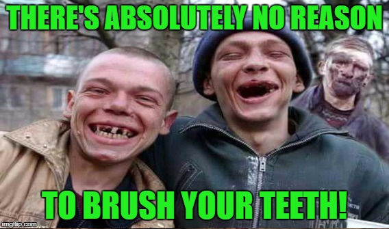 THERE'S ABSOLUTELY NO REASON TO BRUSH YOUR TEETH! | made w/ Imgflip meme maker
