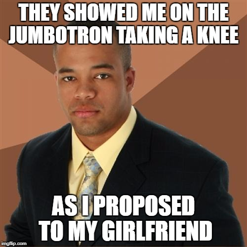 An appropriate reason to take a knee at a game  | THEY SHOWED ME ON THE JUMBOTRON TAKING A KNEE AS I PROPOSED TO MY GIRLFRIEND | image tagged in memes,successful black man,nfl football | made w/ Imgflip meme maker