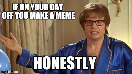 Sun .sweat and fun.Take me home | IF ON YOUR DAY OFF YOU MAKE A MEME HONESTLY | image tagged in memes,day off,ferris bueller,funny memes | made w/ Imgflip meme maker