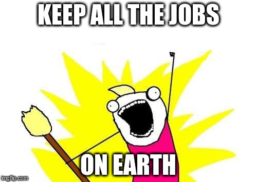 X All The Y Meme | KEEP ALL THE JOBS ON EARTH | image tagged in memes,x all the y | made w/ Imgflip meme maker
