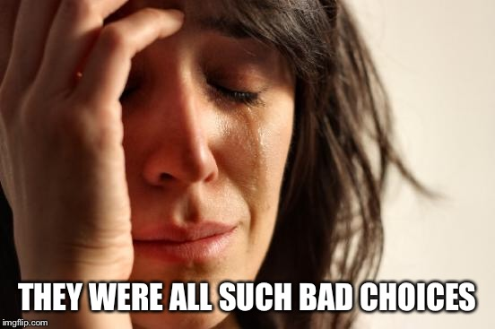 First World Problems Meme | THEY WERE ALL SUCH BAD CHOICES | image tagged in memes,first world problems | made w/ Imgflip meme maker